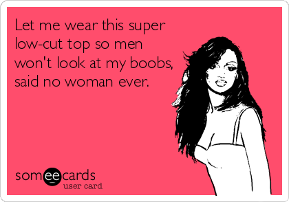 Let me wear this super low-cut top so men won't look at my boobs, said no woman ever.