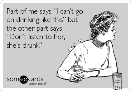"""Part of me says """"I can't go on drinking like this"""" but the other part says """"Don't listen to her, she's drunk""""."""