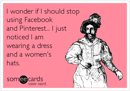 I wonder if I should stop using Facebook and Pinterest... I just noticed I am wearing a dress and a women's hats.