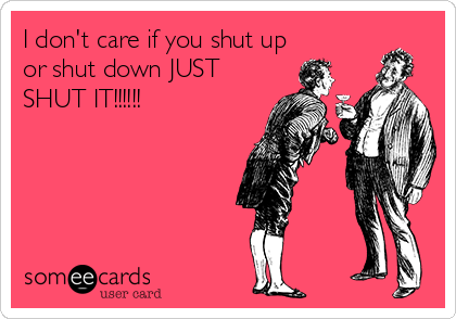 I don't care if you shut up or shut down JUST SHUT IT!!!!!!