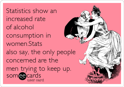 Statistics show an increased rate of alcohol consumption in women.Stats also say, the only people concerned are the men trying to keep up.