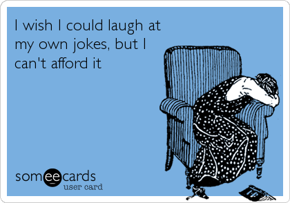 I wish I could laugh at my own jokes, but I can't afford it