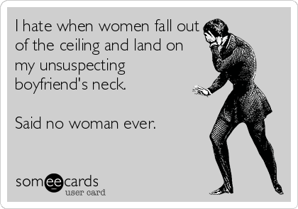 I hate when women fall out of the ceiling and land on my unsuspecting boyfriend's neck.  Said no woman ever.
