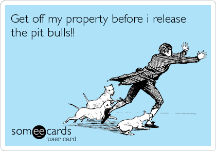 Get off my property before i release the pit bulls!!