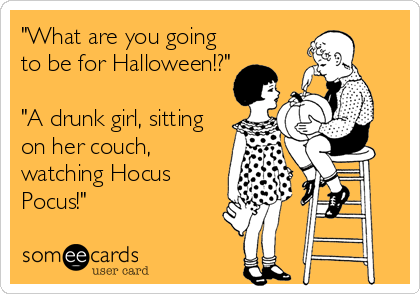 """What are you going to be for Halloween!?""  ""A drunk girl, sitting on her couch, watching Hocus Pocus!"""