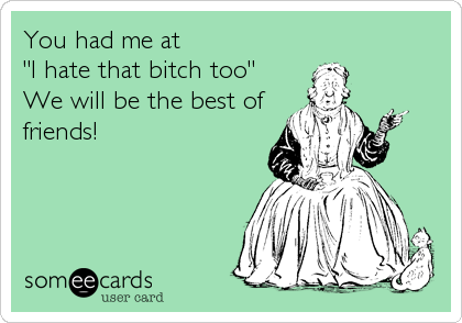 "You had me at ""I hate that bitch too""  We will be the best of friends!"