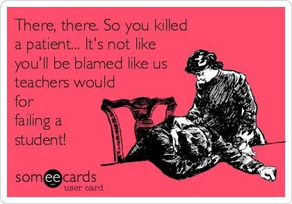 There, there. So you killed a patient... It's not like you'll be blamed like us teachers would for failing a student!