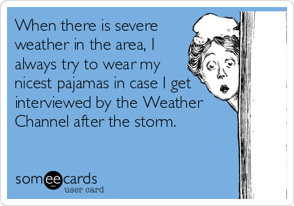When there is severe weather in the area, I always try to wear my nicest pajamas in case I get interviewed by the Weather Channel after the storm.