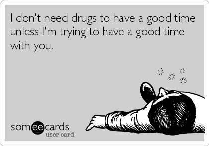 I don't need drugs to have a good time unless I'm trying to have a good time with you.
