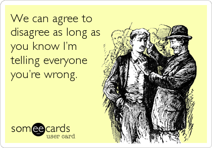 We can agree to disagree as long as you know I'm telling everyone you're wrong.