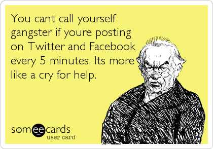 You cant call yourself gangster if youre posting on Twitter and Facebook every 5 minutes. Its more  like a cry for help.