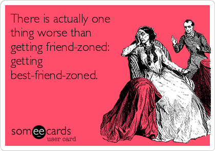 There is actually one thing worse than getting friend-zoned: getting best-friend-zoned.
