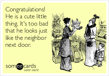 Congratulations! He is a cute little thing. It's too bad that he looks just like the neighbor next door.