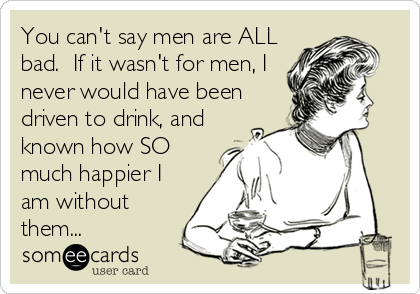 You can't say men are ALL bad.  If it wasn't for men, I never would have been driven to drink, and known how SO much happier I am without them...