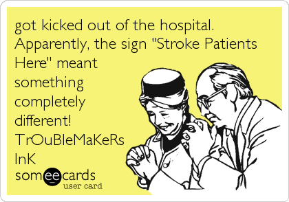 "got kicked out of the hospital. Apparently, the sign ""Stroke Patients Here"" meant something completely different! TrOuBleMaKeRs InK"