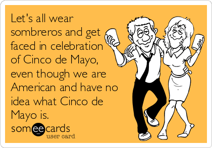 Let's all wear sombreros and get faced in celebration of Cinco de Mayo,  even though we are American and have no idea what Cinco de Mayo is.