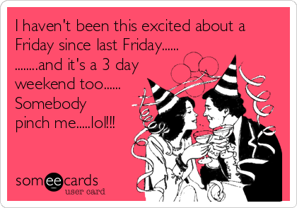 I haven't been this excited about a Friday since last Friday...... ........and it's a 3 day weekend too...... Somebody pinch me.....lol!!!