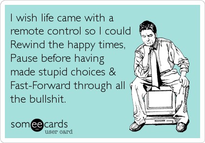 I wish life came with a remote control so I could Rewind the happy times, Pause before having made stupid choices &  Fast-Forward through all %3