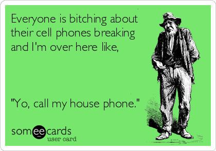 "Everyone is bitching about their cell phones breaking and I'm over here like,    ""Yo, call my house phone."""