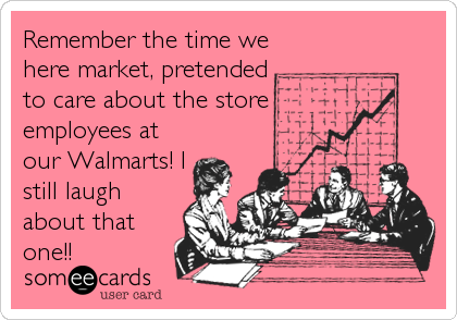 Remember the time we here market, pretended to care about the store employees at our Walmarts! I still laugh about that one!!