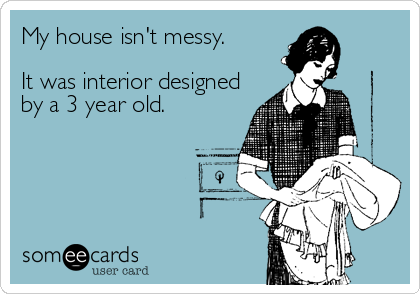 My house isn't messy.  It was interior designed by a 3 year old.