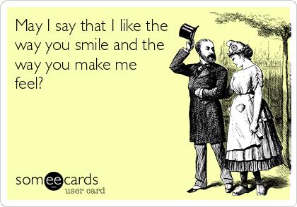May I say that I like the way you smile and the way you make me feel?