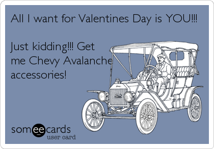 All I want for Valentines Day is YOU!!!  Just kidding!!! Get me Chevy Avalanche accessories!