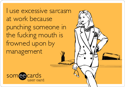 I use excessive sarcasm  at work because punching someone in the fucking mouth is frowned upon by management