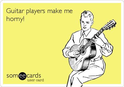 Guitar players make me horny!