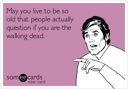 May you live to be so  old that people actually question if you are the walking dead.