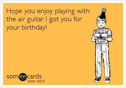 Hope you enjoy playing with the air guitar I got you for your birthday!
