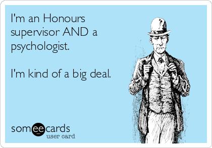 I'm an Honours supervisor AND a psychologist.  I'm kind of a big deal.