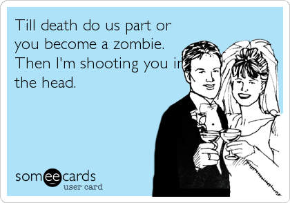 Till death do us part or you become a zombie. Then I'm shooting you in the head.