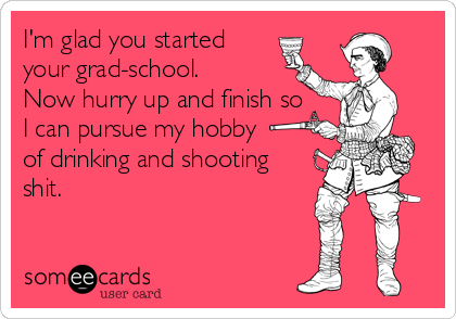 I'm glad you started your grad-school. Now hurry up and finish so I can pursue my hobby of drinking and shooting shit.
