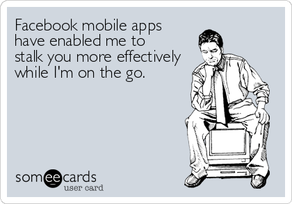 Facebook mobile apps have enabled me to  stalk you more effectively while I'm on the go.