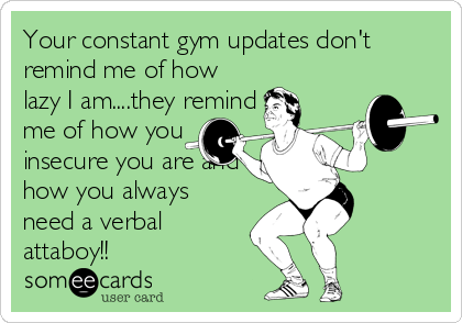 Your constant gym updates don't remind me of how lazy I am....they remind me of how you  insecure you are and how you always need a verbal attaboy!!