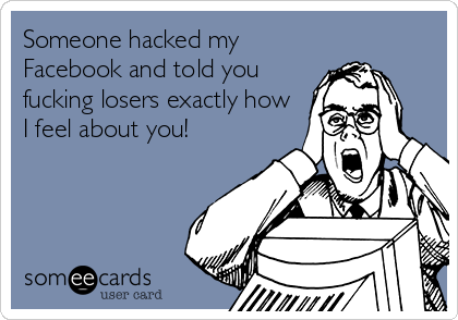 Someone hacked my Facebook and told you fucking losers exactly how I feel about you!