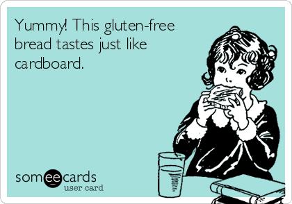 Yummy! This gluten-free bread tastes just like cardboard.