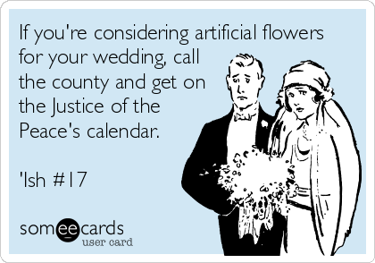 If you're considering artificial flowers for your wedding, call the county and get on the Justice of the Peace's calendar.  'Ish #17