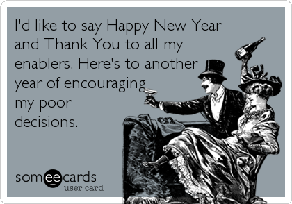 I'd like to say Happy New Year and Thank You to all my enablers. Here's to another year of encouraging my poor decisions.