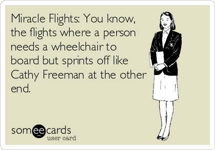 Miracle Flights: You know, the flights where a person needs a wheelchair to board but sprints off like Cathy Freeman at the other end.