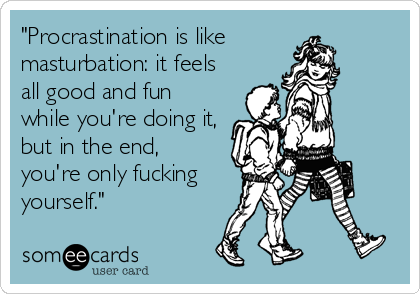Procrastination Is Like Masturbation It Feels All Good And Fun While Youre