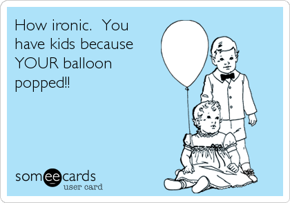 How ironic.  You have kids because YOUR balloon popped!!