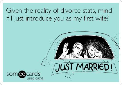 Given the reality of divorce stats, mind if I just introduce you as my first wife?