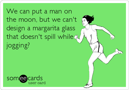 We can put a man on the moon, but we can't design a margarita glass that doesn't spill while jogging?