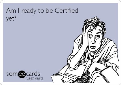 Am I ready to be Certified yet?