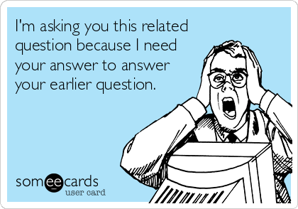 I'm asking you this related question because I need your answer to answer your earlier question.