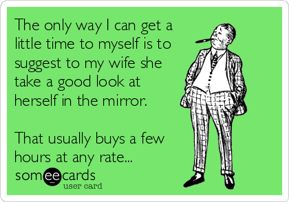 The only way I can get a little time to myself is to suggest to my wife she take a good look at herself in the mirror.    That usually buys a few   hours at any rate...