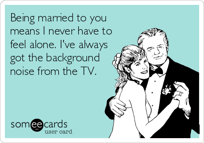 Being married to you means I never have to feel alone. I've always got the background noise from the TV.