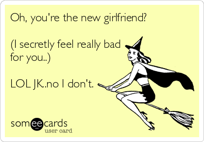 Oh, you're the new girlfriend?  (I secretly feel really bad for you..)  LOL JK..no I don't.